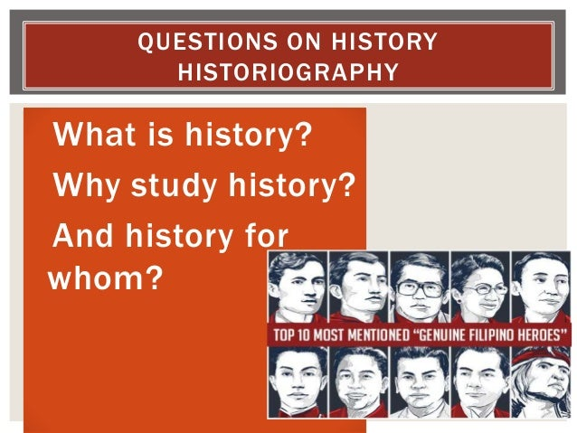 What is history? Why study history? And history for whom? QUESTIONS ON HISTORY HISTORIOGRAPHY