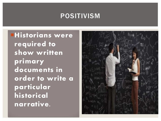 Historians were required to show written primary documents in order to write a particular historical narrative. POSITIVISM