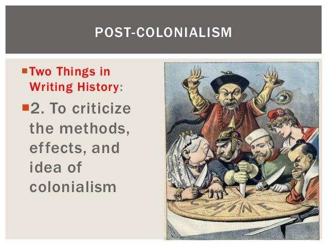 Two Things in Writing History: 2. To criticize the methods, effects, and idea of colonialism POST-COLONIALISM