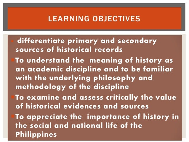  differentiate primary and secondary sources of historical records To understand the meaning of history as an academic d...