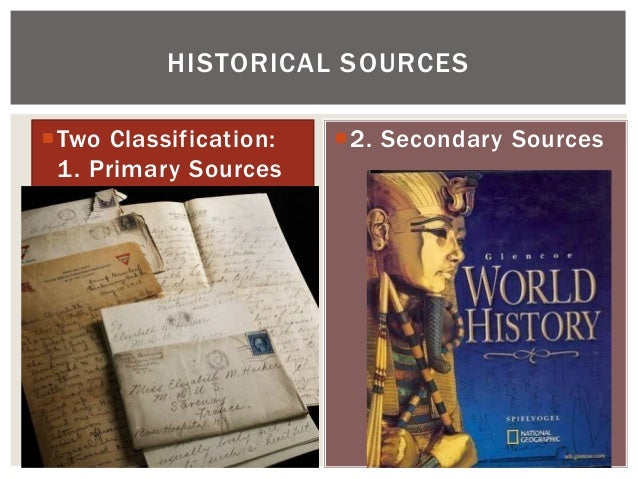 Two Classification: 1. Primary Sources 2. Secondary Sources HISTORICAL SOURCES