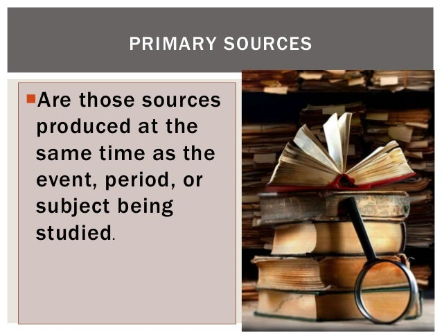 Are those sources produced at the same time as the event, period, or subject being studied. PRIMARY SOURCES