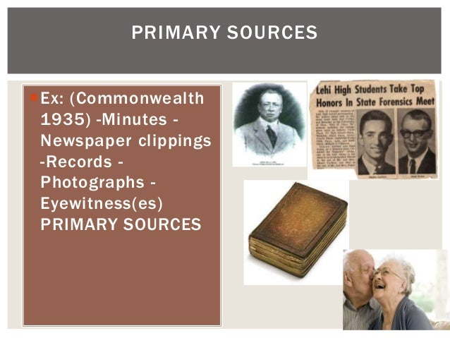Ex: (Commonwealth 1935) -Minutes - Newspaper clippings -Records - Photographs - Eyewitness(es) PRIMARY SOURCES PRIMARY SO...