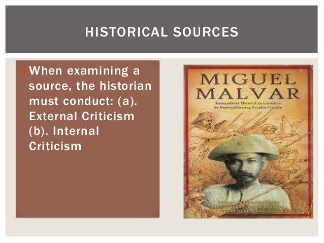 When examining a source, the historian must conduct: (a). External Criticism (b). Internal Criticism HISTORICAL SOURCES