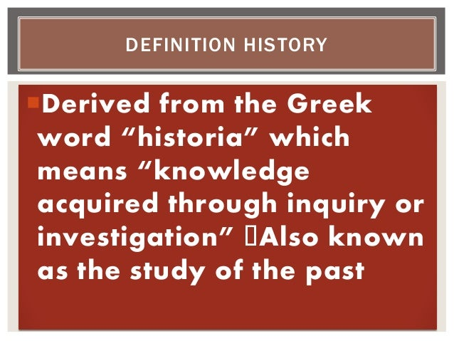 """Derived from the Greek word """"historia"""" which means """"knowledge acquired through inquiry or investigation"""" Also known as th..."""