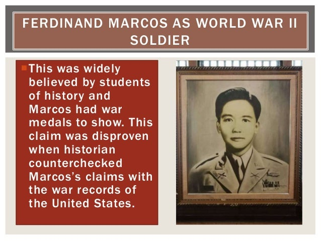 This was widely believed by students of history and Marcos had war medals to show. This claim was disproven when historia...