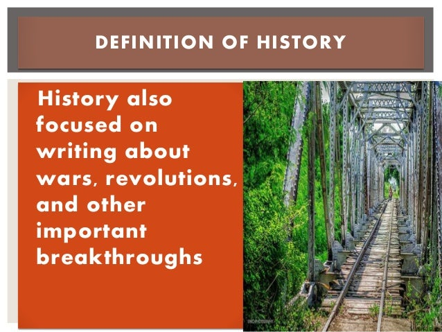 History also focused on writing about wars, revolutions, and other important breakthroughs DEFINITION OF HISTORY