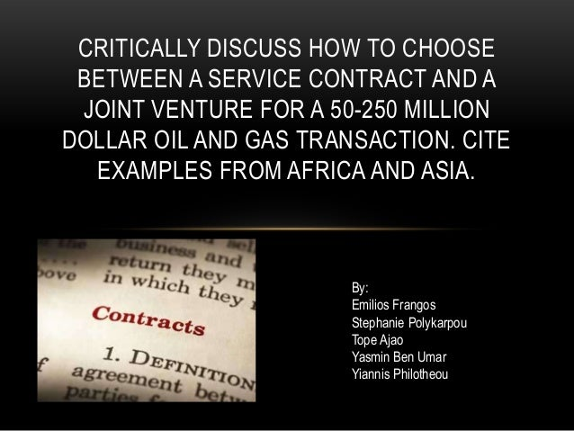 CRITICALLY DISCUSS HOW TO CHOOSE BETWEEN A SERVICE CONTRACT AND A JOINT VENTURE FOR A 50-250 MILLIONDOLLAR OIL AND GAS TRA...
