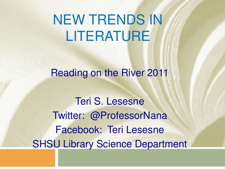 New Trends in Literature<br />Reading on the River 2011<br />Teri S. Lesesne<br />Twitter:  @ProfessorNana<br />Facebook: ...