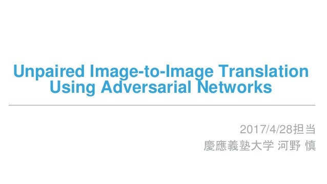 Unpaired Image-to-Image Translation Using Adversarial Networks 2017/4/28担当 慶應義塾大学 河野 慎