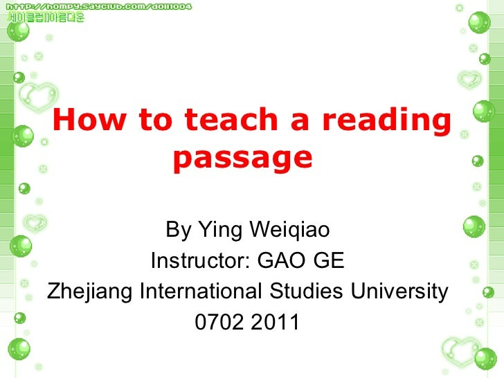 How to teach a reading passage  By Ying Weiqiao Instructor: GAO GE Zhejiang International Studies University 0702 2011