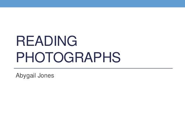 READING PHOTOGRAPHS Abygail Jones