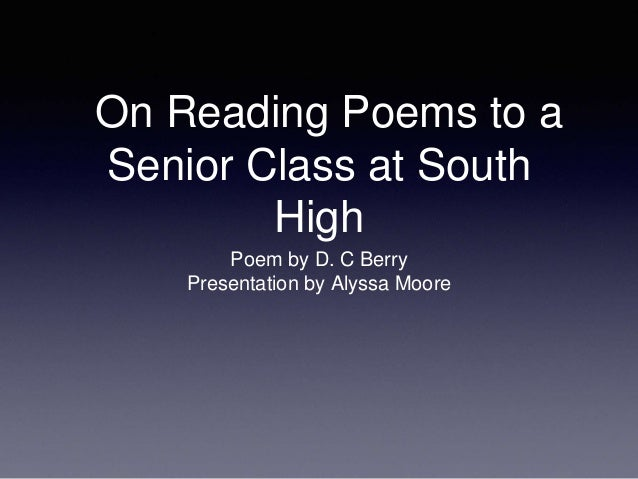 On Reading Poems to a Senior Class at South High Poem by D. C Berry Presentation by Alyssa Moore
