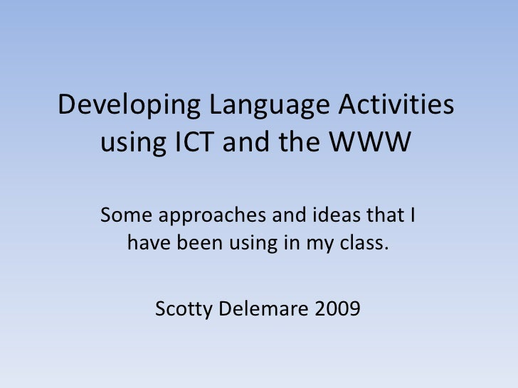 Developing Language Activities    using ICT and the WWW     Some approaches and ideas that I      have been using in my cl...