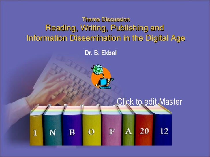 Theme Discussion Reading, Writing, Publishing and  Information Dissemination in the Digital Age BD06496_ Infoba Dr. B. Ekbal