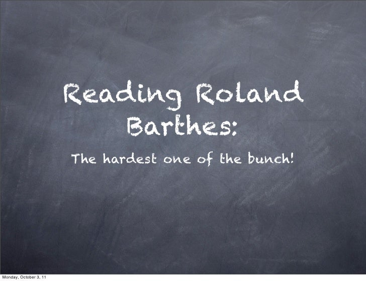 Reading Roland                            Barthes:                        The hardest one of the bunch!Monday, October 3, 11