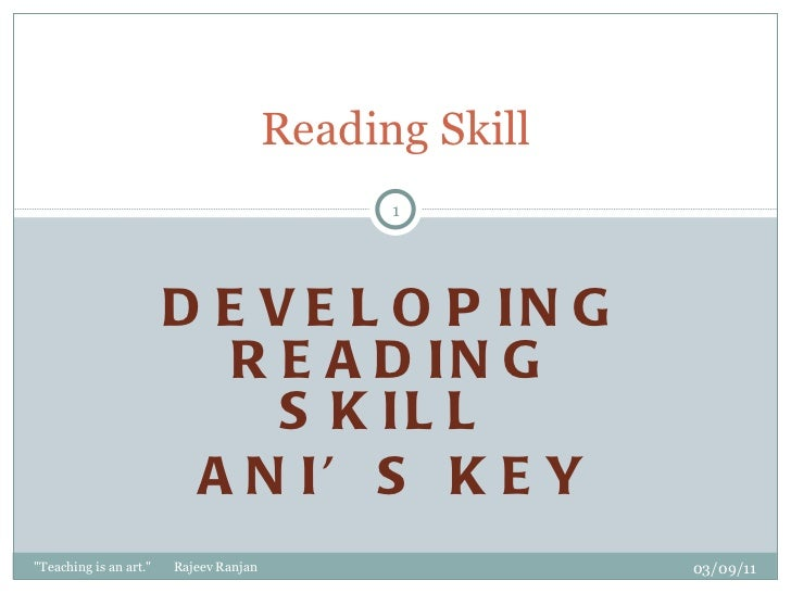 "DEVELOPING READING SKILL  ANI'S KEY   Reading Skill 03/09/11 ""Teaching is an art.""  Rajeev Ranjan"