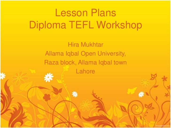 Lesson PlansDiploma TEFL Workshop          Hira Mukhtar  Allama Iqbal Open University,  Raza block, Allama Iqbal town     ...