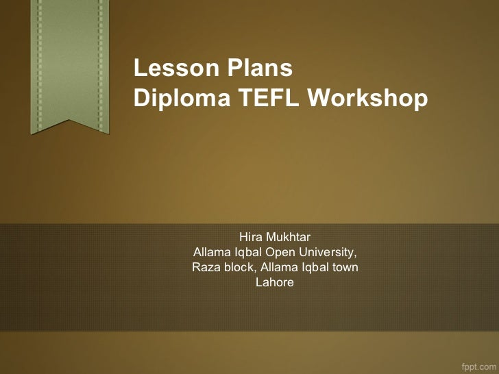 Lesson PlansDiploma TEFL Workshop            Hira Mukhtar    Allama Iqbal Open University,    Raza block, Allama Iqbal tow...