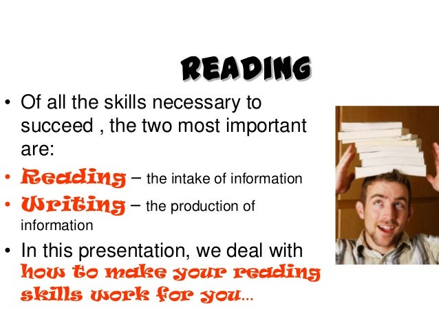 Reading• Of all the skills necessary to  succeed , the two most important  are:• Reading – the intake of information• Writ...