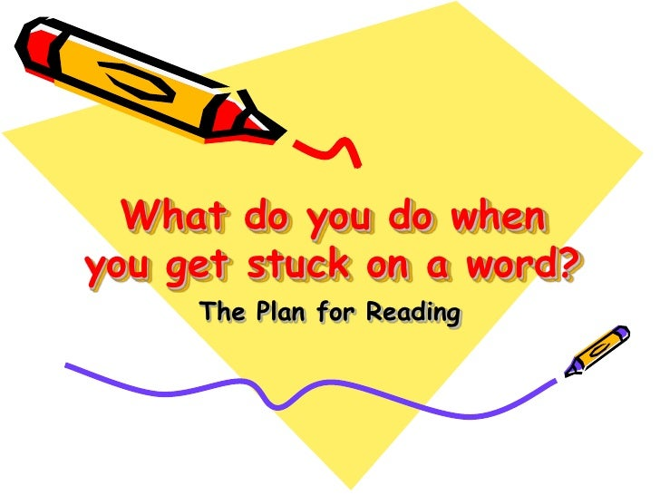 What do you do when you get stuck on a word? <br />The Plan for Reading<br />
