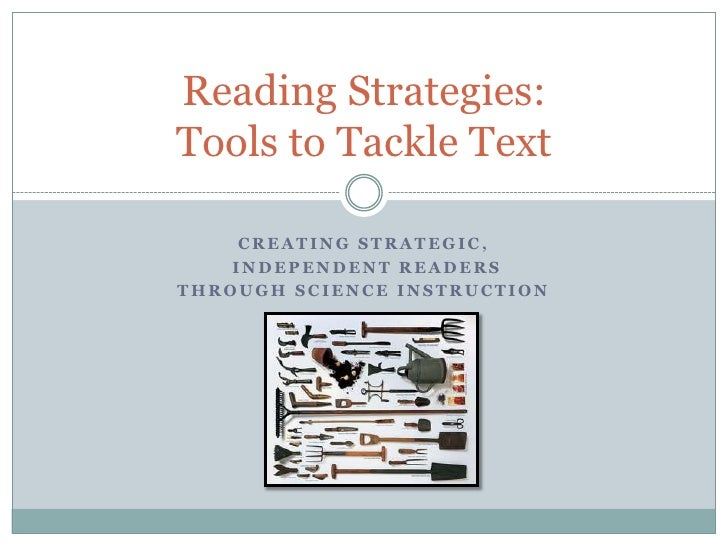 Creating strategic,<br /> independent readers <br />Through Science instruction<br />Reading Strategies:Tools to Tackle Te...