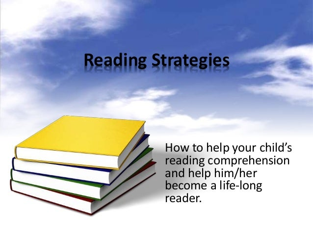 Reading Strategies How to help your child's reading comprehension and help him/her become a life-long reader.