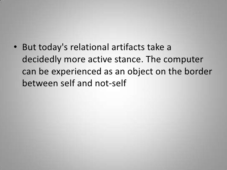 But today's relational artifacts take a decidedly more active stance. The computer can be experienced as an object on...