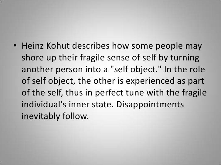 """Heinz Kohut describes how some people may shore up their fragile sense of self by turning another person into a """"self..."""