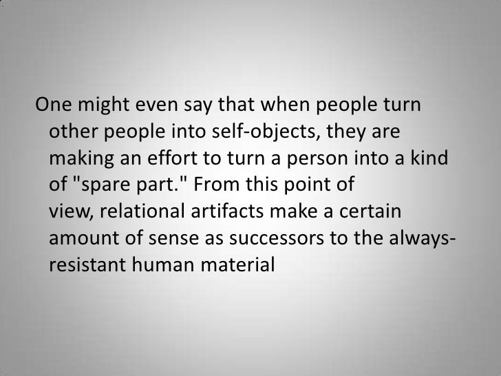 One might even say that when people turn other people into self-objects, they are making an effort to turn a person into ...