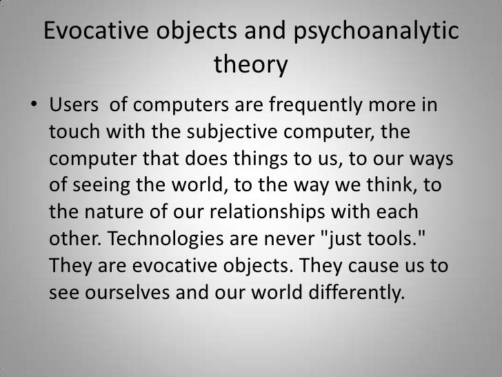 Evocative objects and psychoanalytic theory<br />Users  of computers are frequently more in touch with the subjective comp...