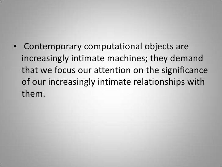Contemporary computational objects are increasingly intimate machines; they demand that we focus our attention on the sig...