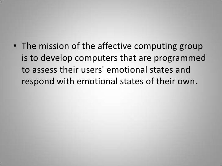 The mission of the affective computing group is to develop computers that are programmed to assess their users' emoti...