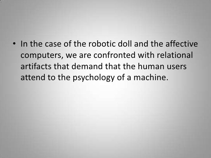 In the case of the robotic doll and the affective computers, we are confronted with relational artifacts that demand that ...