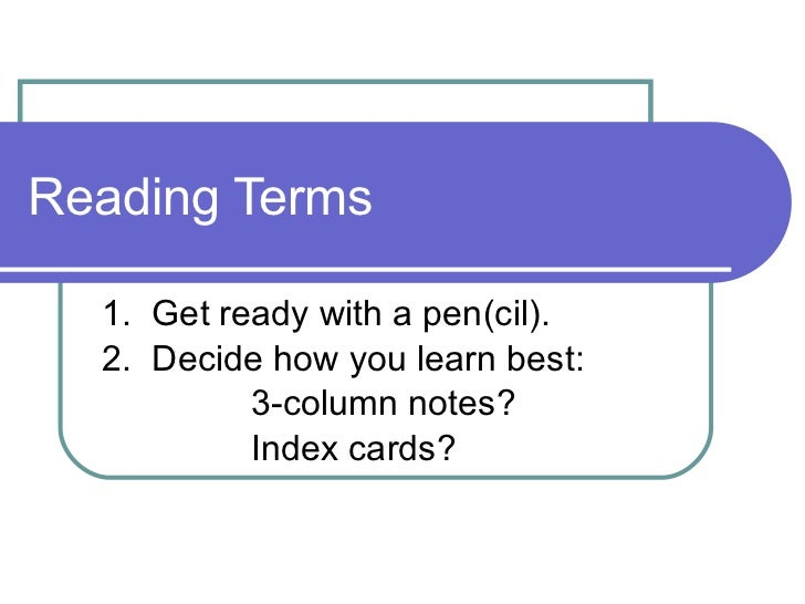 Reading Terms 1.  Get ready with a pen(cil).  2.  Decide how you learn best:  3-column notes?  Index cards?