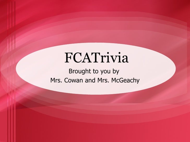 FCATrivia Brought to you by  Mrs. Cowan and Mrs. McGeachy