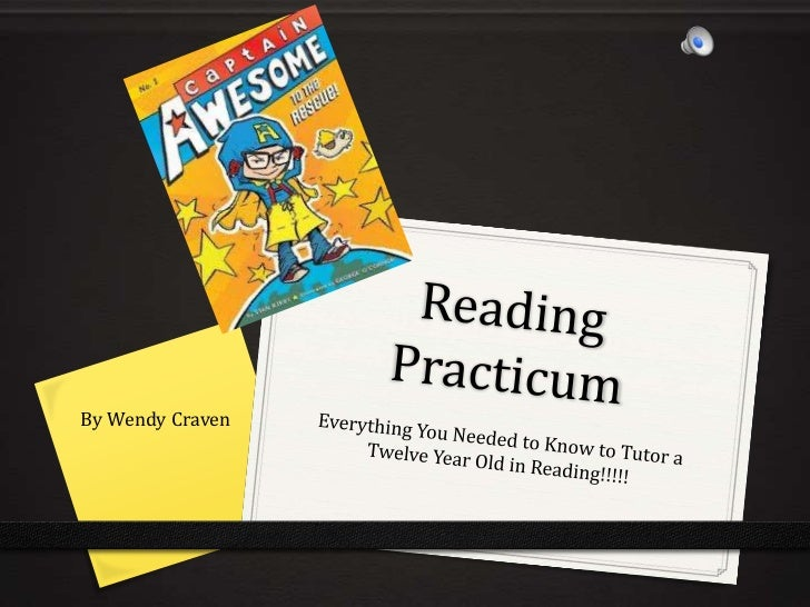 Reading Practicum<br />Everything You Needed to Know to Tutor a Twelve Year Old in Reading!!!!!<br />By Wendy Craven<br />