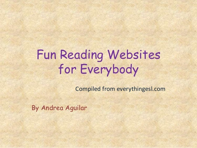 Fun Reading Websites for Everybody Compiled from everythingesl.com By Andrea Aguilar