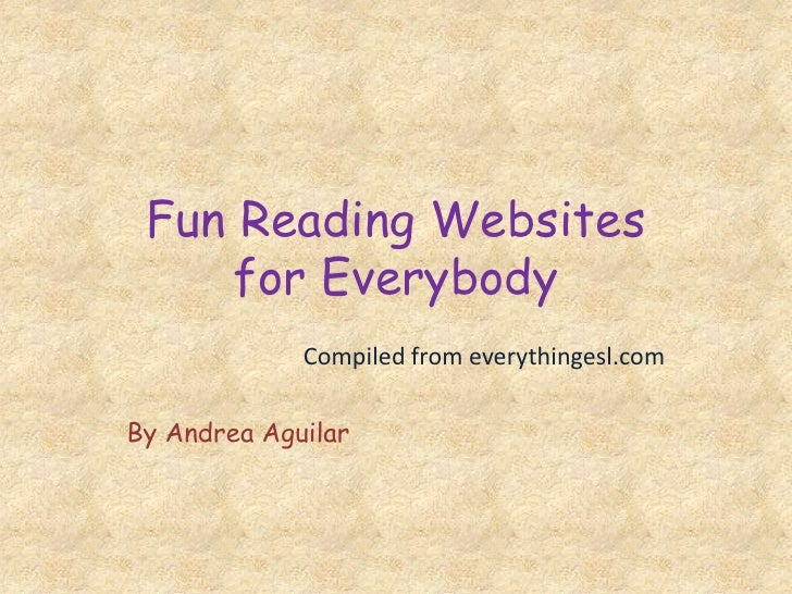 Fun Reading Websitesfor Everybody<br />Compiled from everythingesl.com<br />By Andrea Aguilar<br />