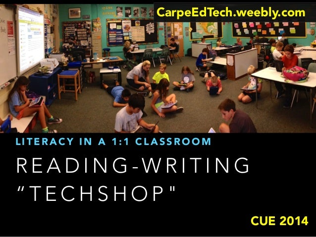 "CarpeEdTech.weebly.com  LITERACY IN A 1:1 CLASSROOM  READING-WRITING  ""TECHSHOP""  CUE 2014"