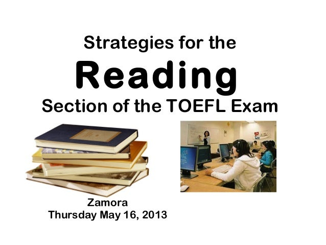 Strategies for the Reading Section of the TOEFL Exam Zamora Thursday May 16, 2013