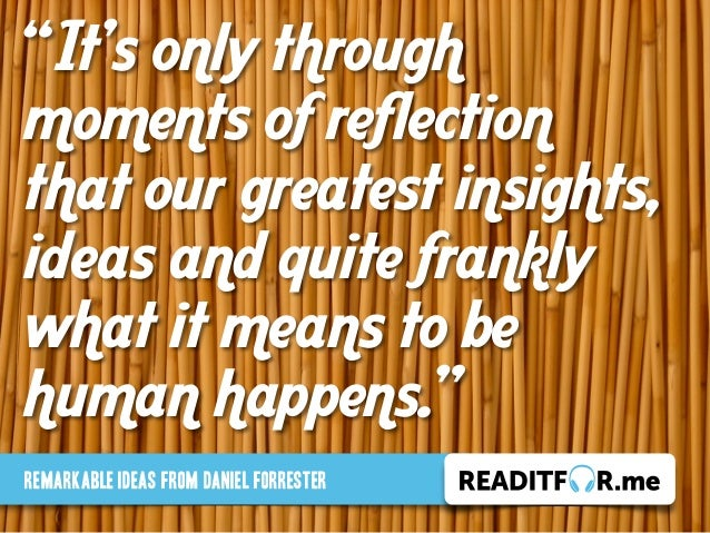 """It's only through moments of reflection that our greatest insights, ideas and quite frankly what it means to be human hap..."