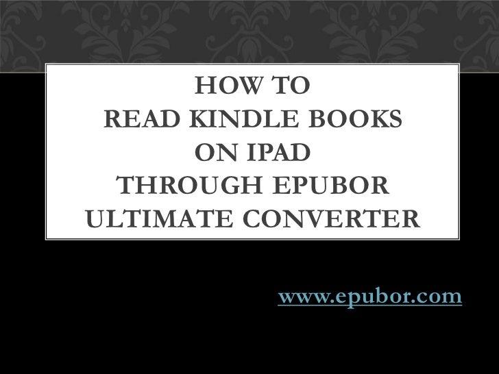 HOW TO READ KINDLE BOOKS      ON IPAD  THROUGH EPUBORULTIMATE CONVERTER          www.epubor.com