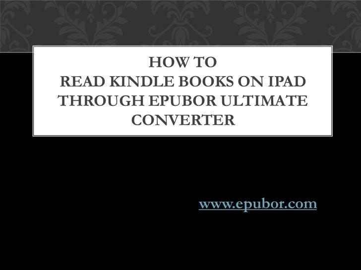 HOW TOREAD KINDLE BOOKS ON IPADTHROUGH EPUBOR ULTIMATE       CONVERTER              www.epubor.com