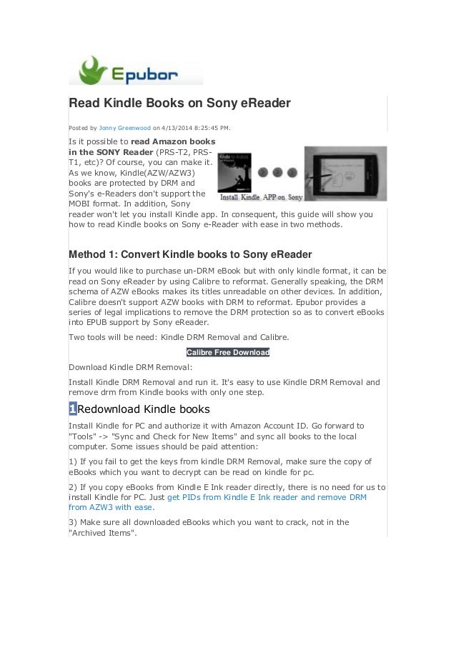 Read Kindle Books on Sony eReader Posted by Jonny Greenwood on 4/13/2014 8:25:45 PM. Is it possible to read Amazon books i...