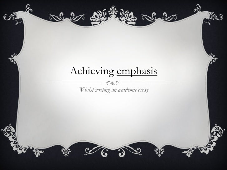 Achieving  emphasis Whilst writing an academic essay