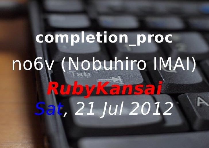 completion_procno6v (Nobuhiro IMAI)   RubyKansai  Sat, 21 Jul 2012