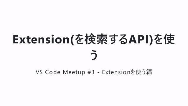 Extension(を検索するAPI)を使 う VS Code Meetup #3 - Extensionを使う編