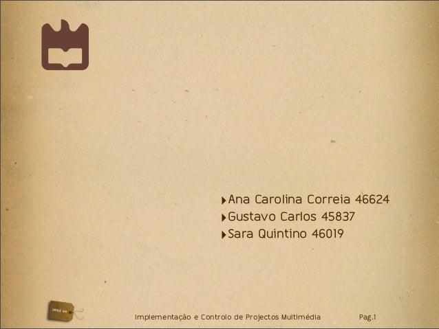 Implementação e Controlo de Projectos Multimédia Pag.1 ‣Ana Carolina Correia 46624 ‣Gustavo Carlos 45837 ‣Sara Quintino 46...