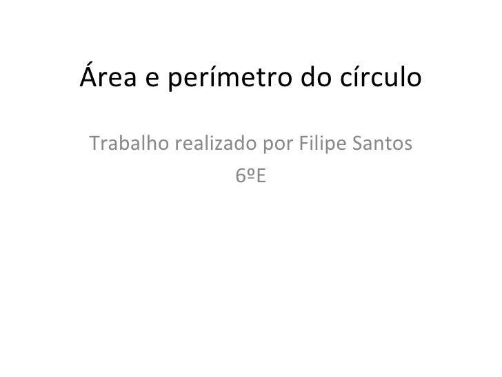 Área e perímetro do círculo Trabalho realizado por Filipe Santos 6ºE